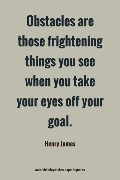 Obstacles are those frightening things you see when you take you eyes off your goal. Henry James.