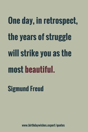 One day, in retrospect, the years of struggle will strike you as the most beautiful. Sigmund Freud.
