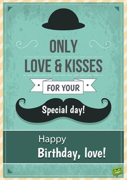 Only love & kisses for your special day. Happy Birthday, love.