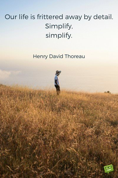 Our life is frittered away by detail. Simplify, simplify. Henry David Thoreau