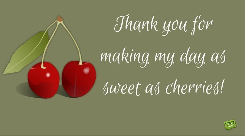 Thank you for making my day as sweet as cherries!