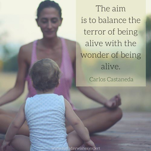 The aim is to balance the terror of being alive. Carlos Castaneda.
