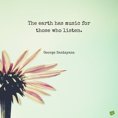The earth has music for those who listen. George Santayana.