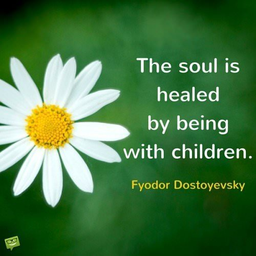 The soul is healed by being with children. Fyodor Dostoyevsky.