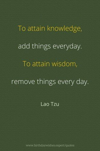 Lao Tzu quote: To attain knowledge, add things everyday. To attain wisdom, remove things every day. Lao Tzu.