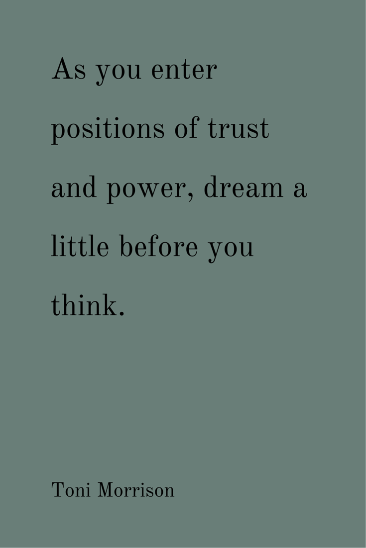 As you enter positions of trust and power, dream a little before you think. Toni Morrison.