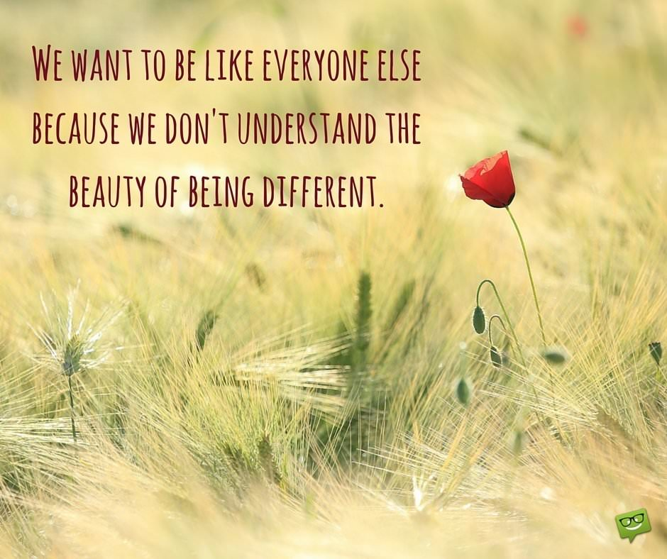We want to be like everyone else because we don't understand the beauty of being different.