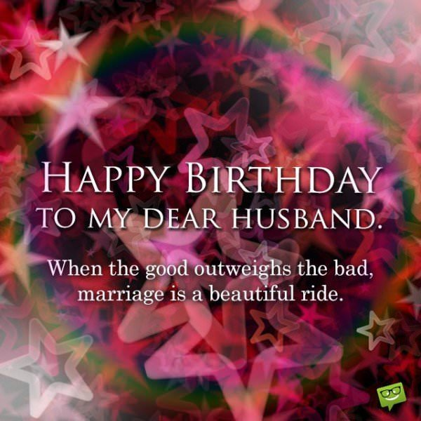When the good outweighs the bad, marriage is a beautiful ride. Happy Birthday to my dear husband.