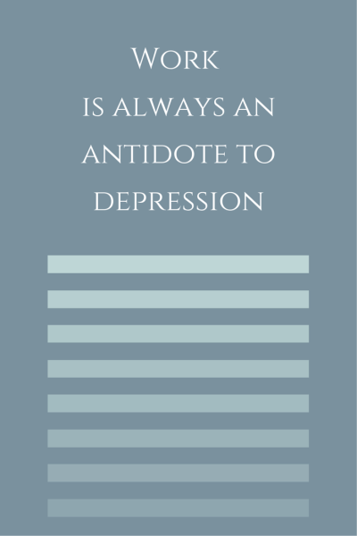 Work is always an antidote to depression.