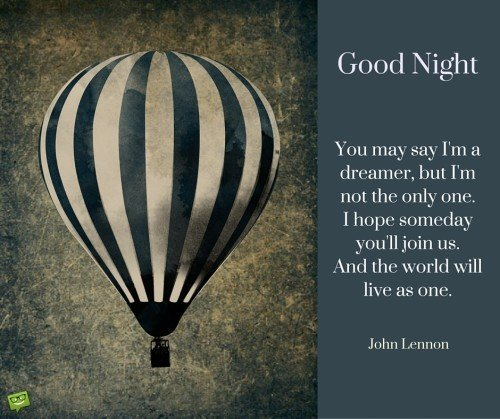 You may say I'm a dreamer, but I'm not the only one. I hope someday you'll join us. And the world will live as one. John Lennon quote. Good night.