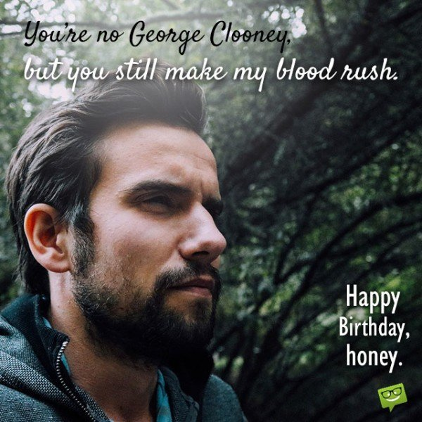 You're no George Clooney, but you still make my blood rush. Happy Birthday, Honey.