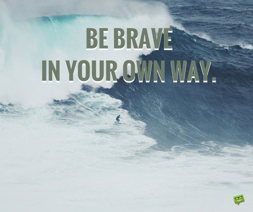 Be brave in your own way.