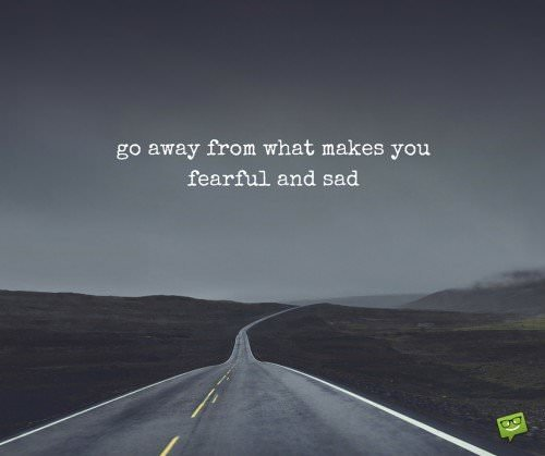 Go away from what makes you fearful and sad.