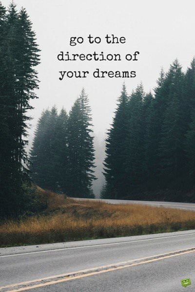 Go to the direction of your dreams.