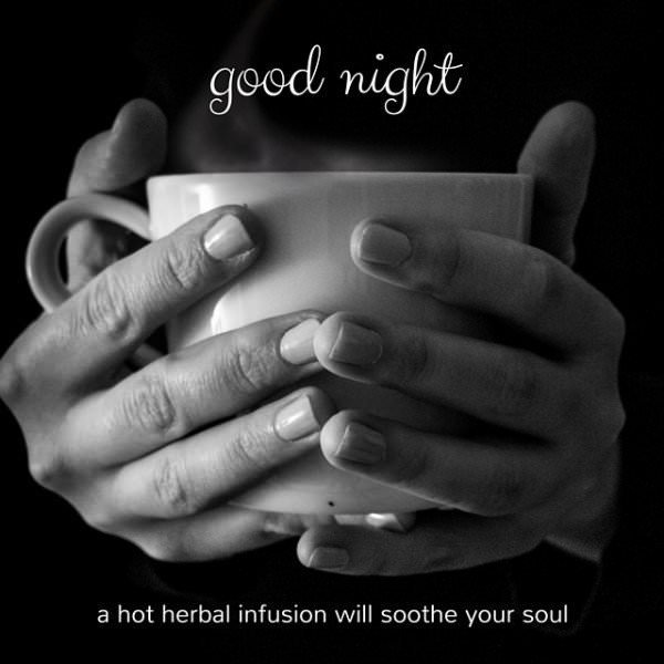 Good night. A hot herbal infusion will soothe your soul.