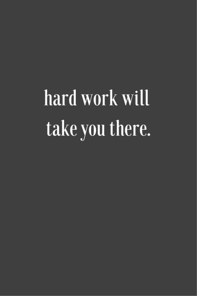 Hard work will take you there.