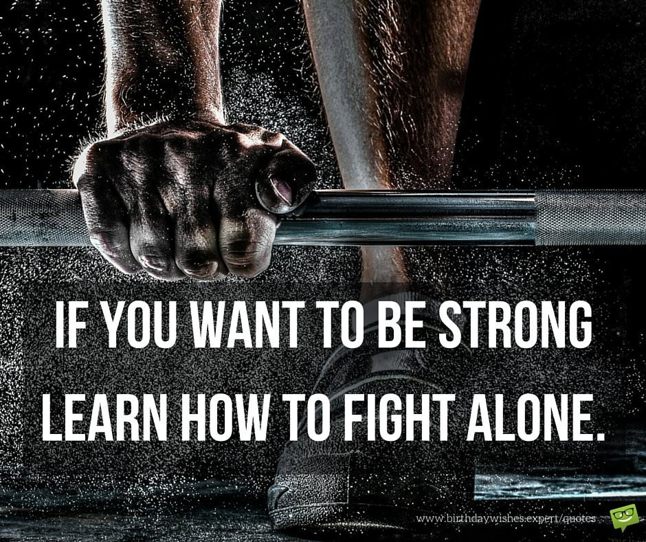 if you want to be strong learn how to fight alone.