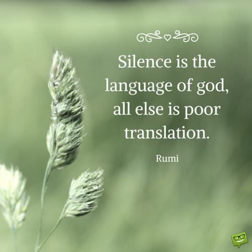 Silence is the language of god, all else is poor translation. Rumi.