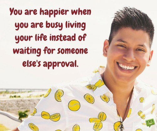You are happier when you are busy living your life and not waiting for someone's approval.