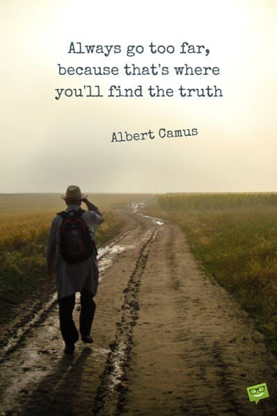Always go too far, because that's where you'll find the truth. Albert Camus.