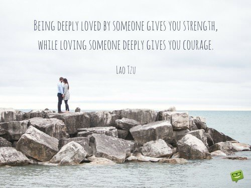 Being deeply loved by someone gives you strength, while loving someone deeply gives you courage. Lao Tzu.