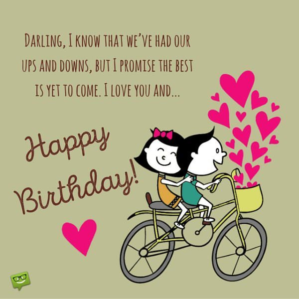 Darling, I know that we've had our ups and downs, but I promise the best is yet to come. I love you and Happy Birthday.