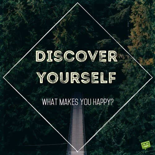 Discover yourself. What makes you happy?