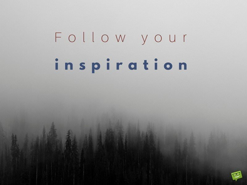 Follow your inspiration.