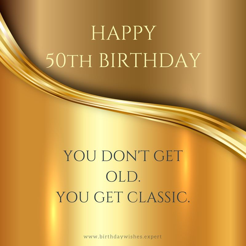 Happy 50th birthday funny sweet wishes for 50 year olds happy 50th birthday you dont get old you get classic m4hsunfo