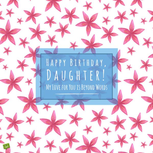 Happy Birthday daughter. My love for you is beyond words.