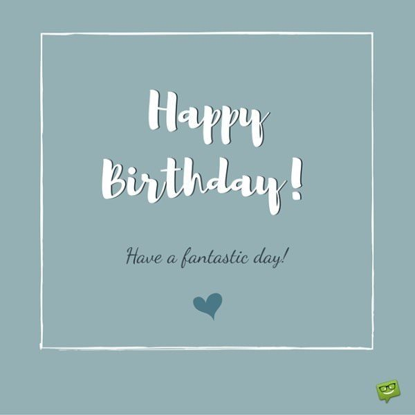 Happy Birthday! Have a fantastic day!