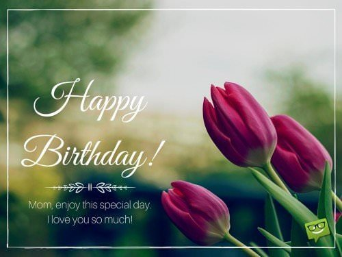 Mom, enjoy this special day. I love you so much! Happy Birthday!