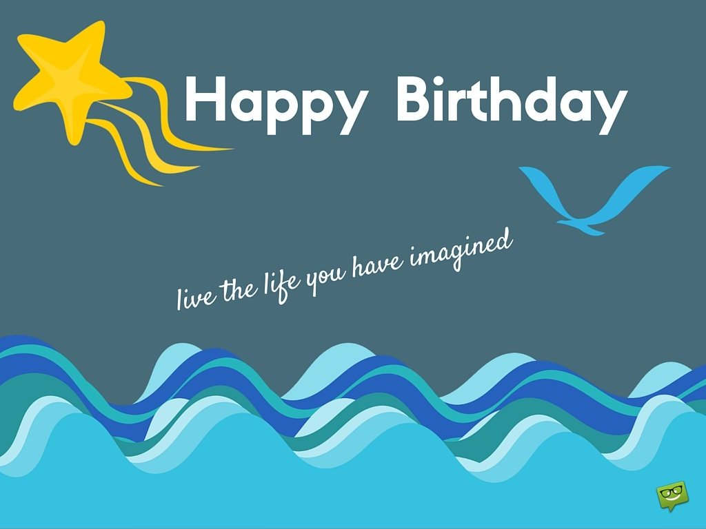 Happy Birthday. Live the life you have imagined.