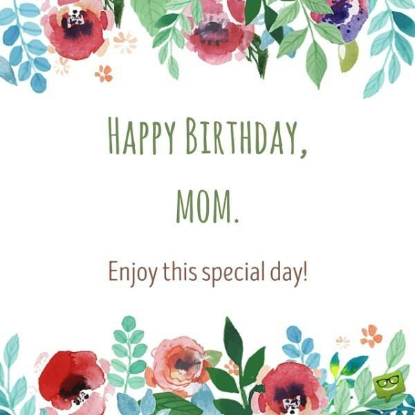 Happy Birthday, mom. Enjoy this special day!