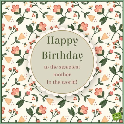 Happy Birthday to the sweetest mother in the world.