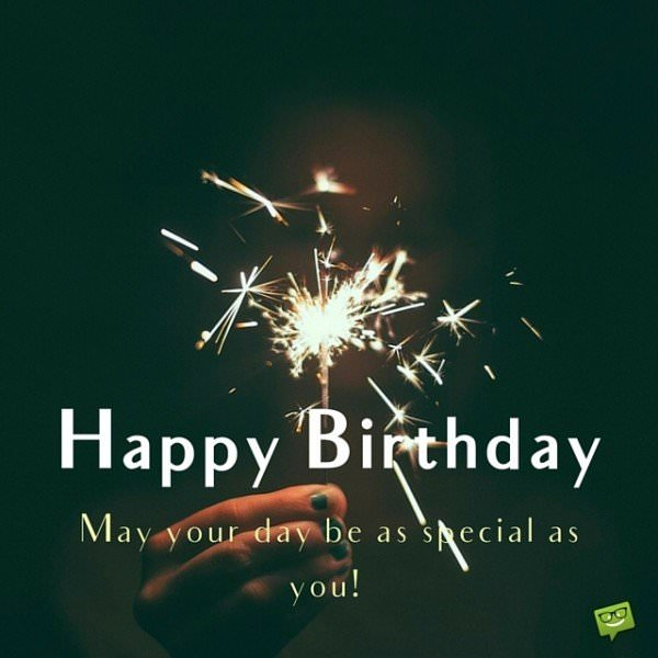 Happy Birthday. May your day be as special as you!