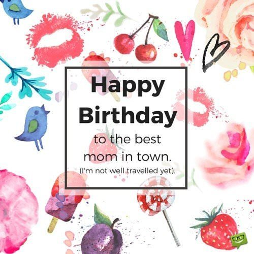 Happy Birthday, to the best mom in town. I'm not well traveled yet.