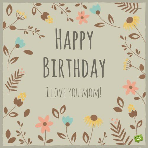 Happy Birthday. I love you mom.