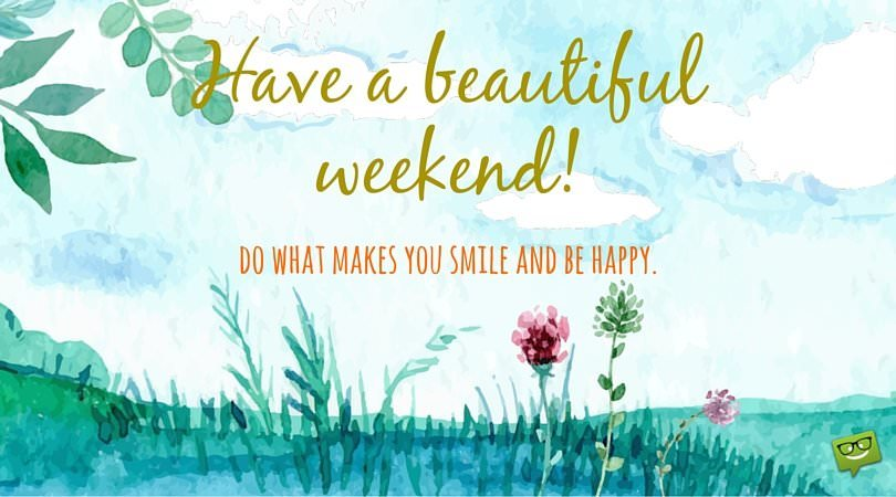 Have a beautiful weekend! Do what makes you smile and be happy.