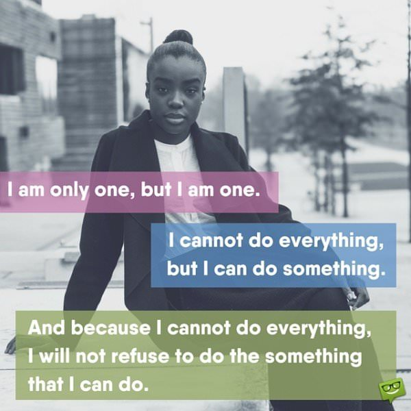 I am only one, but I am one. I cannot do everything, but I can do something. And because I cannot do everything, I will not refuse to do the something that I can do.