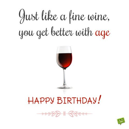 Just like a fine wine, you get better with age. Happy Birthday!