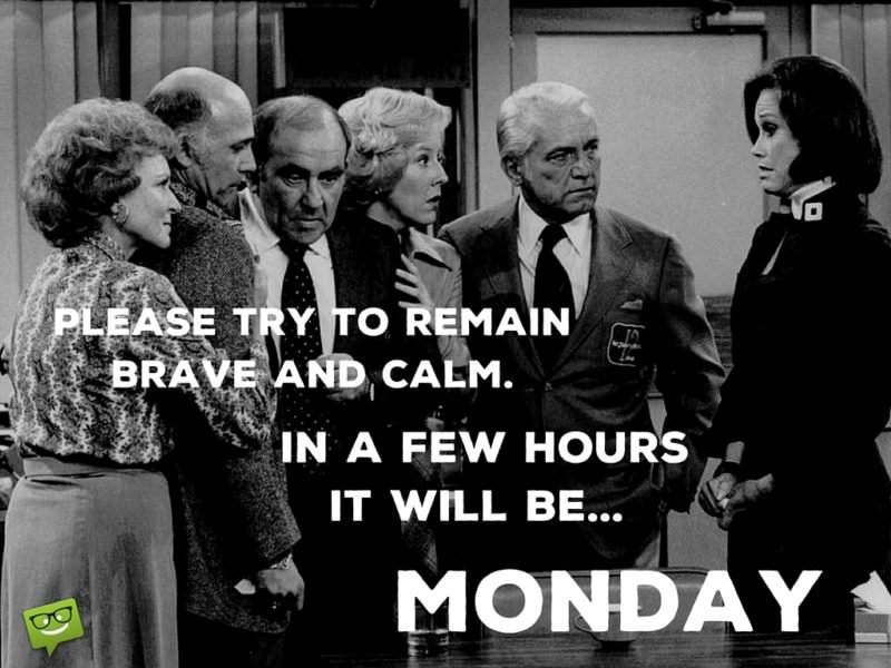 Please try to remain brave and calm. In a few hours it will be... MONDAY!