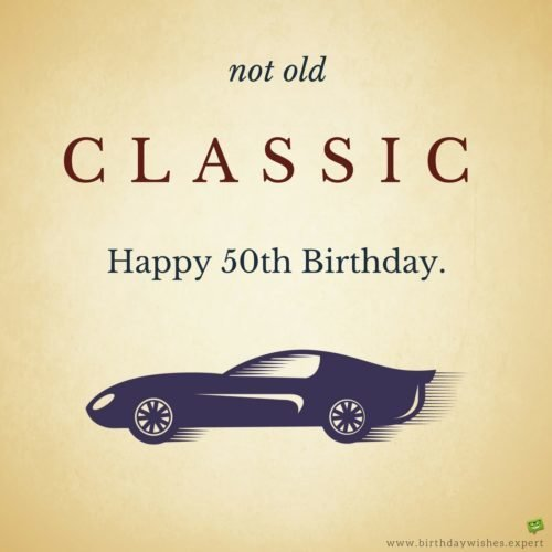 Not old. Classic. Happy 50th Birthday.