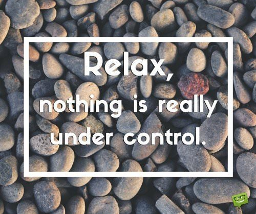Relax, nothing is really under control.