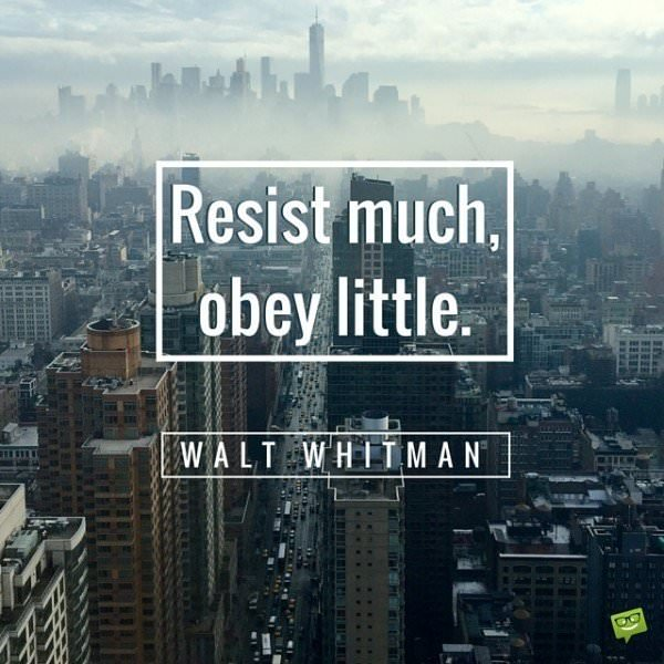Resist much, obey little. Walt Whitman.