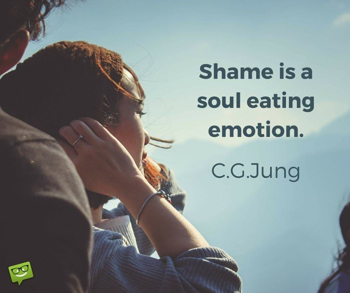 Shame is a soul eating emotion. C.G.Jung.
