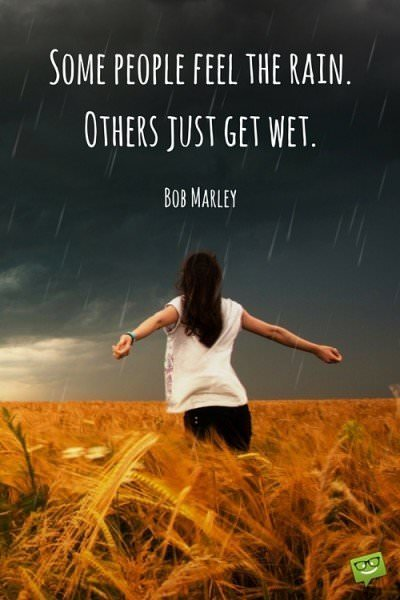 Some people feel the rain. Others just get wet. Bob Marley.