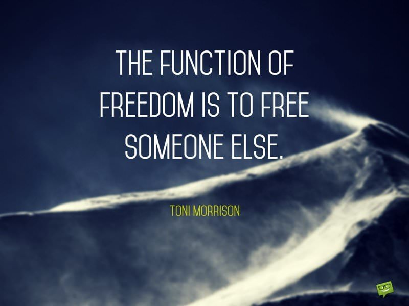 The function of freedom is to free someone else. Toni Morrison.