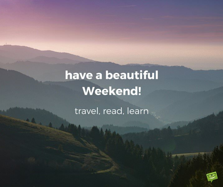 have a beautiful Weekend! Travel, read, learn.