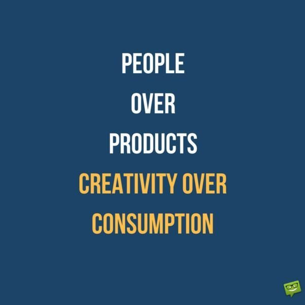 People over products and creativity over consumption.